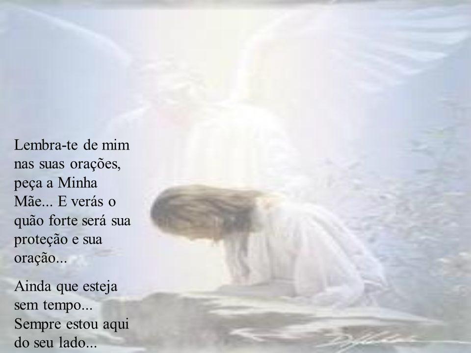 Lembra-te de mim nas suas orações, peça a Minha Mãe...