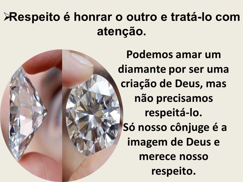 Respeito é honrar o outro e tratá-lo com atenção. Podemos amar um diamante por ser uma criação de Deus, mas não precisamos respeitá-lo. Só nosso cônju
