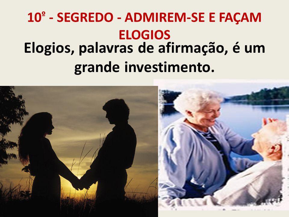 10 º - SEGREDO - ADMIREM-SE E FAÇAM ELOGIOS Elogios, palavras de afirmação, é um grande investimento.