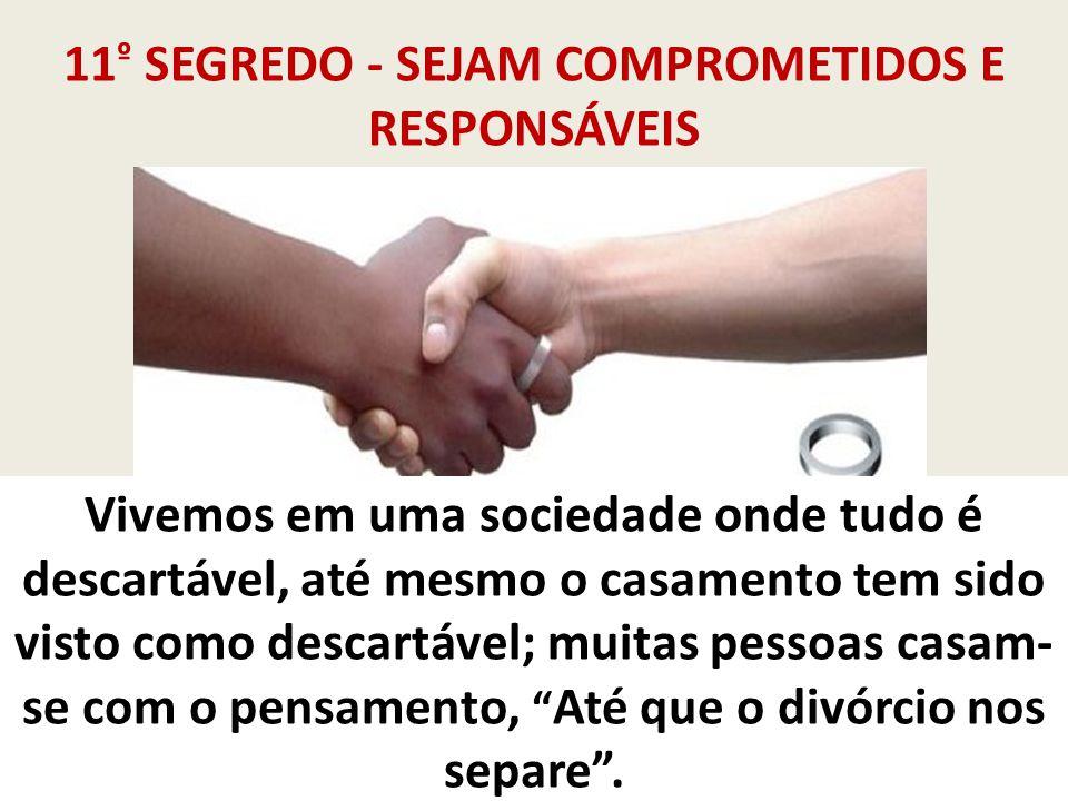 11 º SEGREDO - SEJAM COMPROMETIDOS E RESPONSÁVEIS Vivemos em uma sociedade onde tudo é descartável, até mesmo o casamento tem sido visto como descartá