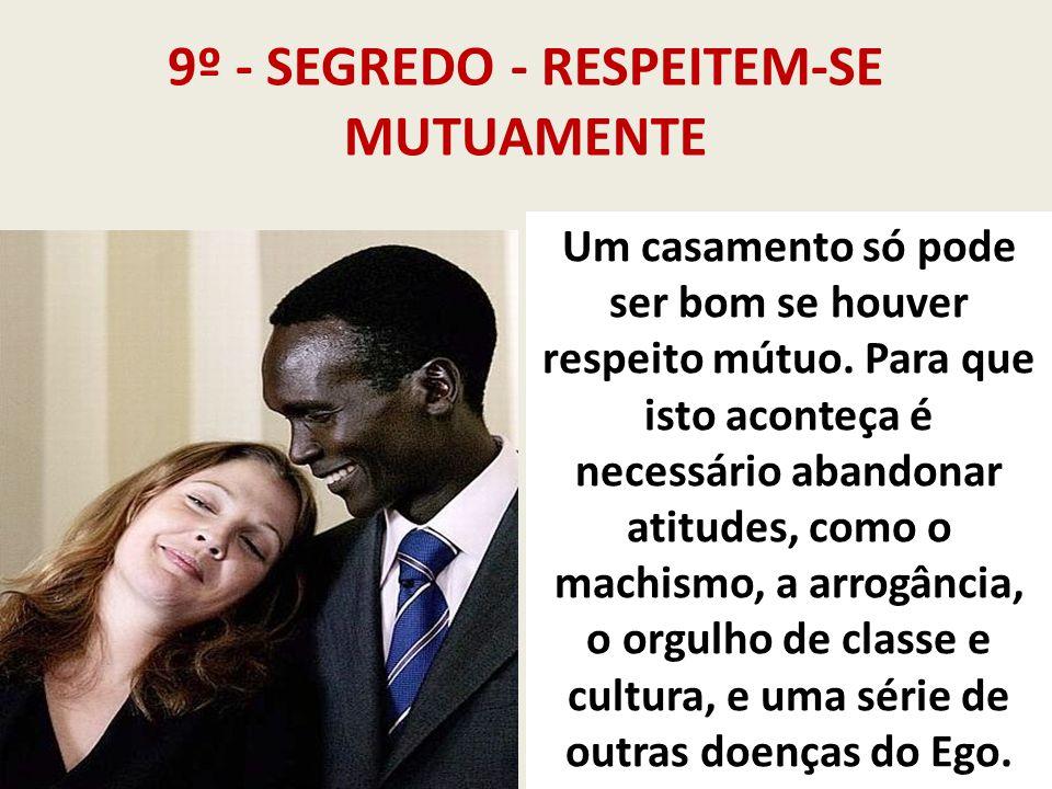 9º - SEGREDO - RESPEITEM-SE MUTUAMENTE Um casamento só pode ser bom se houver respeito mútuo. Para que isto aconteça é necessário abandonar atitudes,