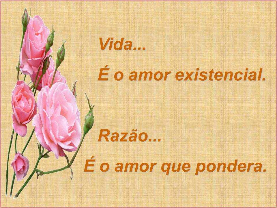Vida...Vida... É o amor existencial. É o amor existencial.