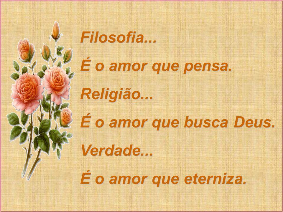Filosofia...É o amor que pensa. Religião... É o amor que busca Deus.