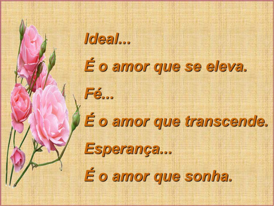 Ideal... É o amor que se eleva. Fé... É o amor que transcende. Esperança... É o amor que sonha.