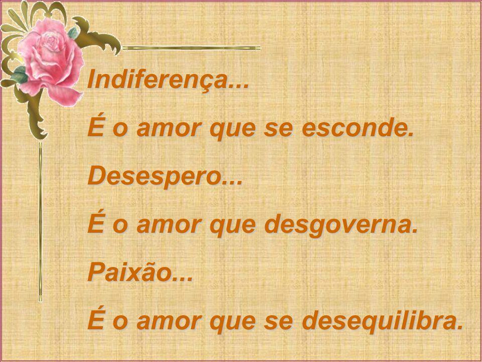 Indiferença...É o amor que se esconde. Desespero...