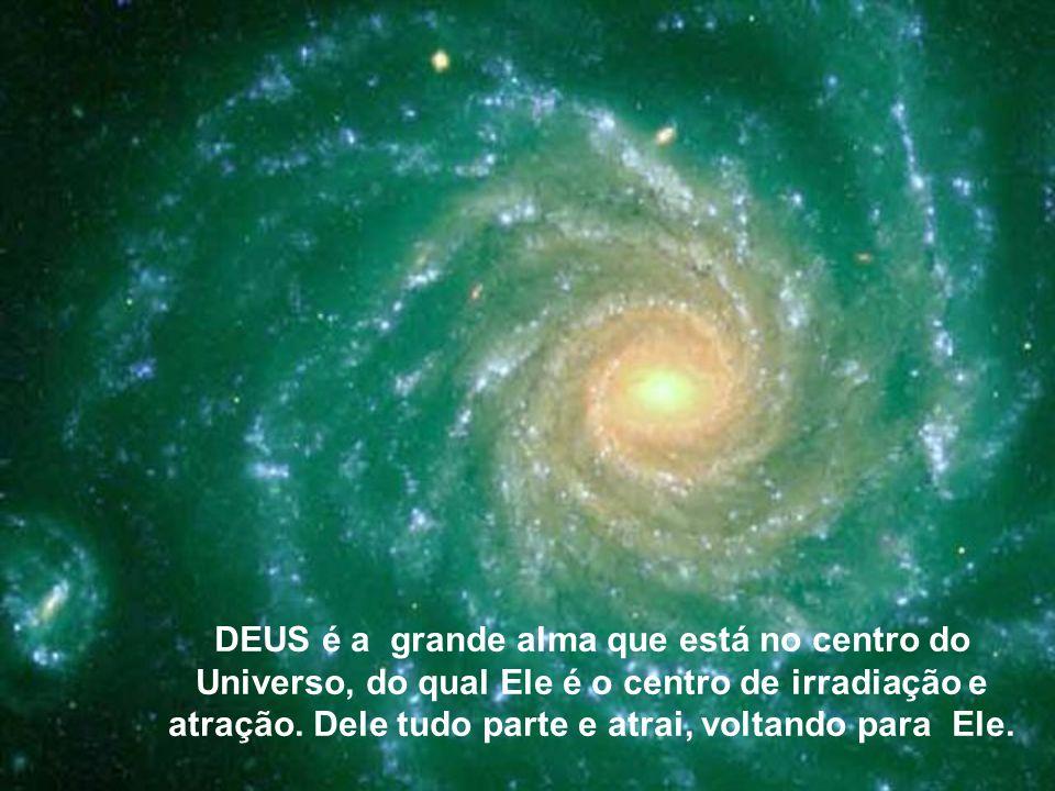 DEUS é a grande alma que está no centro do Universo, do qual Ele é o centro de irradiação e atração.