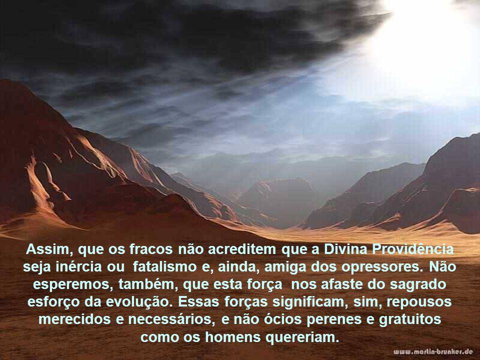 A Providência Divina repre- senta esta força maior, a justiça em ação, não só para levantar como abater. Sabe, por lei espontânea de equi- líbrio, dos
