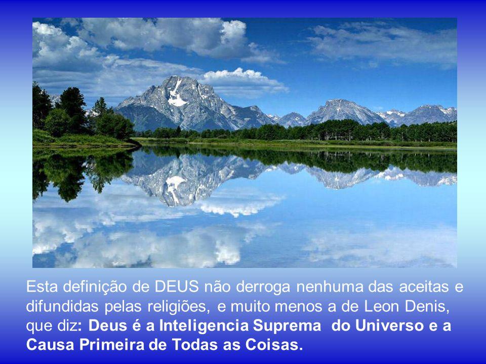 Esta definição de DEUS não derroga nenhuma das aceitas e difundidas pelas religiões, e muito menos a de Leon Denis, que diz: Deus é a Inteligencia Suprema do Universo e a Causa Primeira de Todas as Coisas.