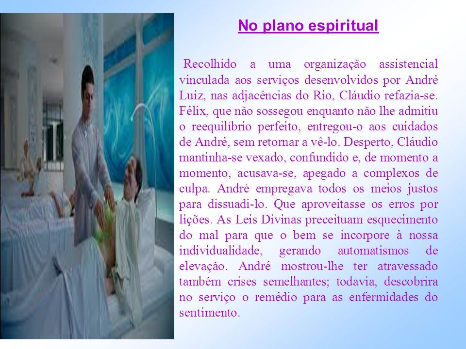 No plano espiritual Recolhido a uma organização assistencial vinculada aos serviços desenvolvidos por André Luiz, nas adjacências do Rio, Cláudio refazia-se.
