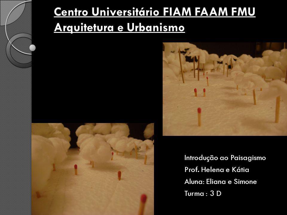 Centro Universitário FIAM FAAM FMU Arquitetura e Urbanismo Introdução ao Paisagismo Prof. Helena e Kátia Aluna: Eliana e Simone Turma : 3 D