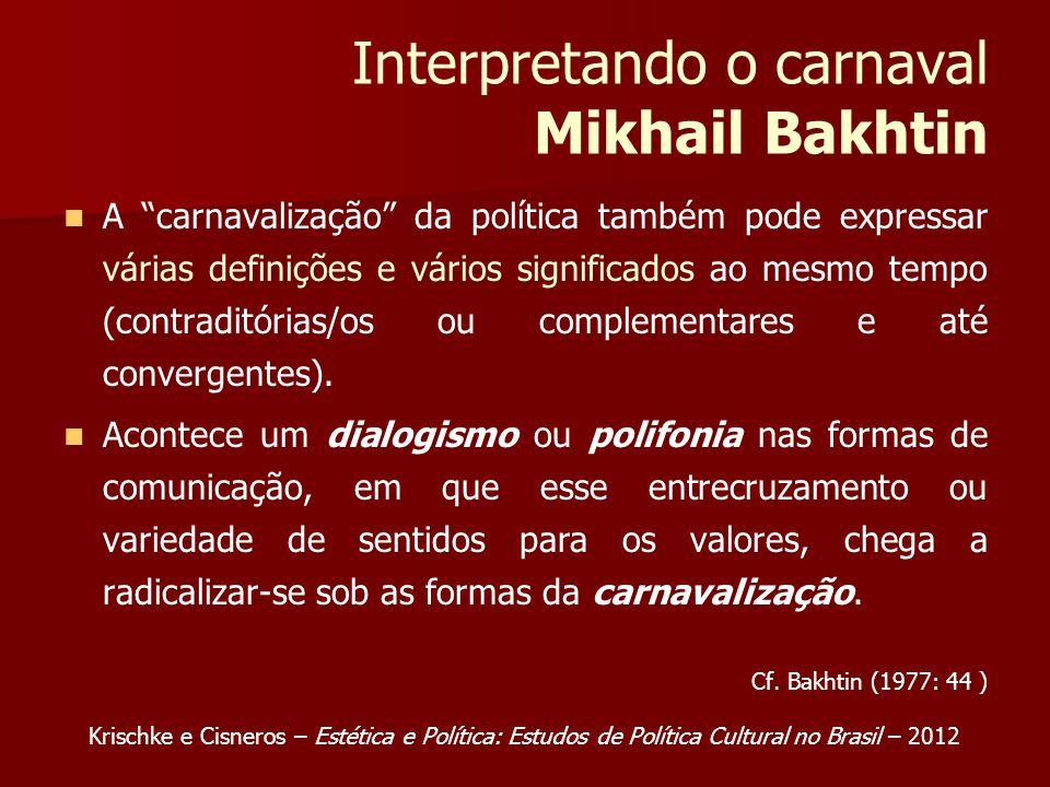 Interpretando o carnaval Mikhail Bakhtin A carnavalização da política também pode expressar várias definições e vários significados ao mesmo tempo (contraditórias/os ou complementares e até convergentes).