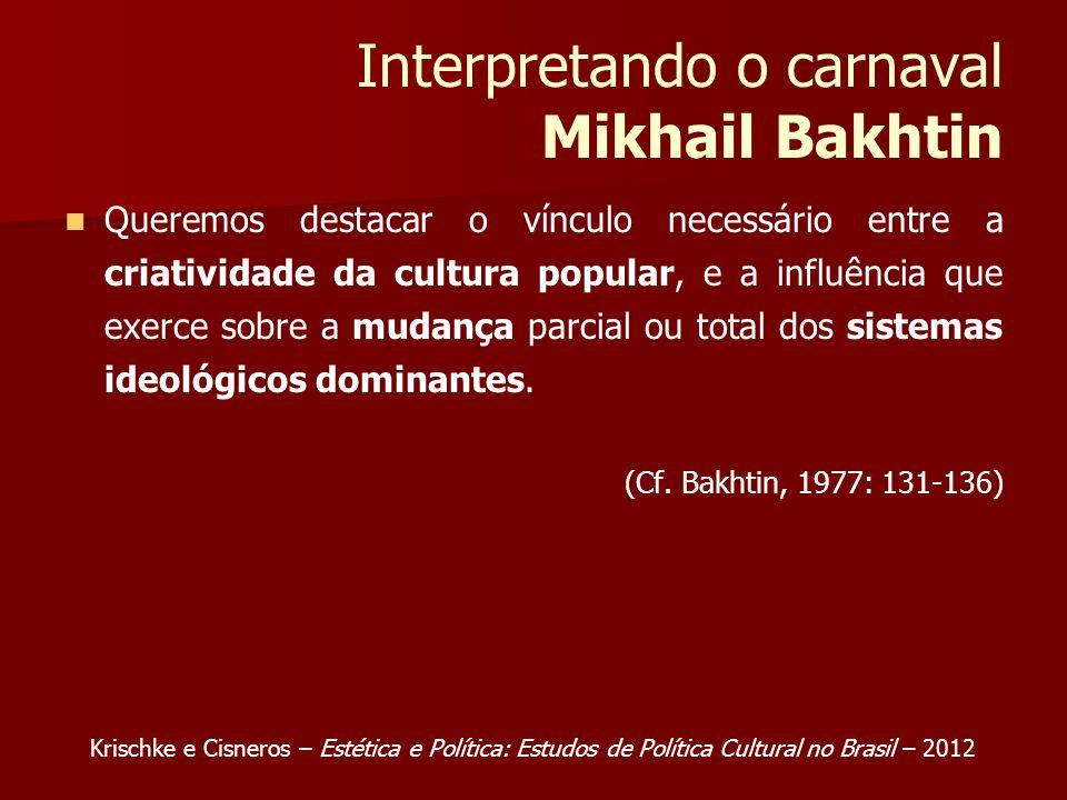 Interpretando o carnaval Mikhail Bakhtin Queremos destacar o vínculo necessário entre a criatividade da cultura popular, e a influência que exerce sobre a mudança parcial ou total dos sistemas ideológicos dominantes.