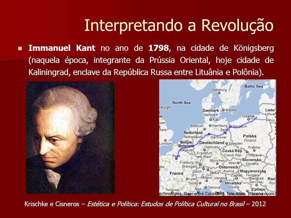 Interpretando a Revolução Immanuel Kant no ano de 1798, na cidade de Königsberg (naquela época, integrante da Prússia Oriental, hoje cidade de Kaliningrad, enclave da República Russa entre Lituânia e Polônia).