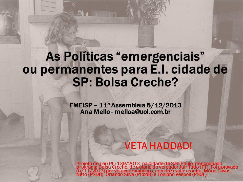 As Políticas emergenciais ou permanentes para E.I. cidade de SP: Bolsa Creche? FMEISP – 11ª Assembleia 5/12/2013 Ana Mello - melloa@uol.com.br VETA HA