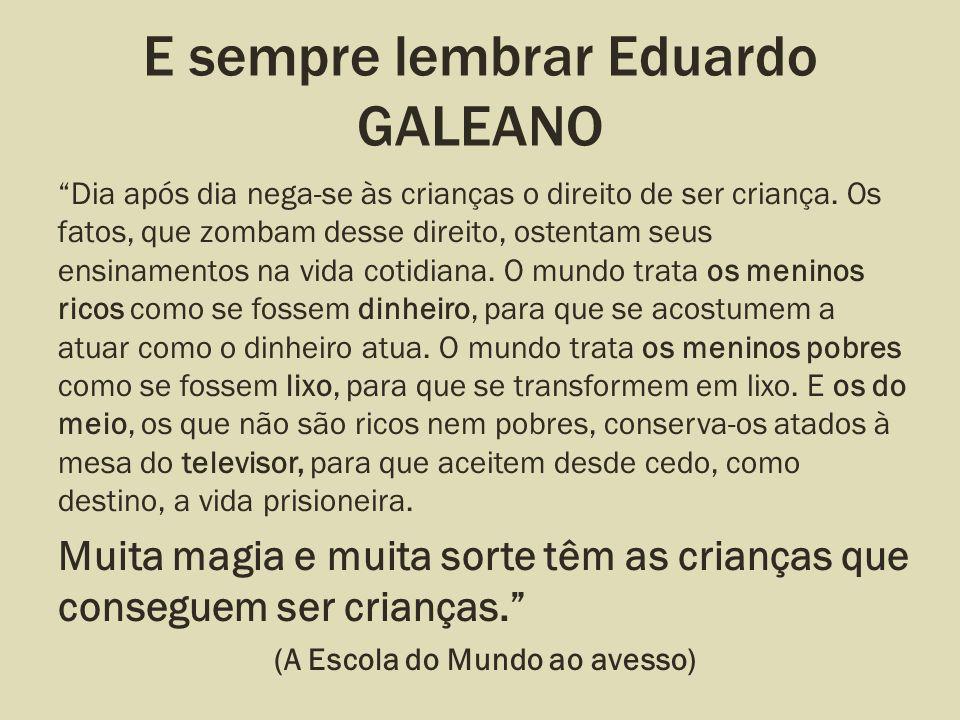 E sempre lembrar Eduardo GALEANO Dia após dia nega-se às crianças o direito de ser criança. Os fatos, que zombam desse direito, ostentam seus ensiname