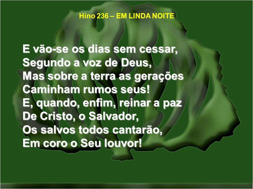 E vão-se os dias sem cessar, Segundo a voz de Deus, Mas sobre a terra as gerações Caminham rumos seus! E, quando, enfim, reinar a paz De Cristo, o Sal