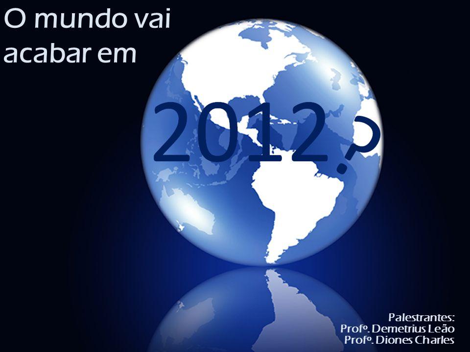 O mundo vai acabar em Palestrantes: Profº. Demetrius Leão Profº. Diones Charles
