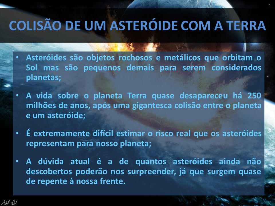 COLISÃO DE UM ASTERÓIDE COM A TERRA Asteróides são objetos rochosos e metálicos que orbitam o Sol mas são pequenos demais para serem considerados planetas; A vida sobre o planeta Terra quase desapareceu há 250 milhões de anos, após uma gigantesca colisão entre o planeta e um asteróide; É extremamente difícil estimar o risco real que os asteróides representam para nosso planeta; A dúvida atual é a de quantos asteróides ainda não descobertos poderão nos surpreender, já que surgem quase de repente à nossa frente.
