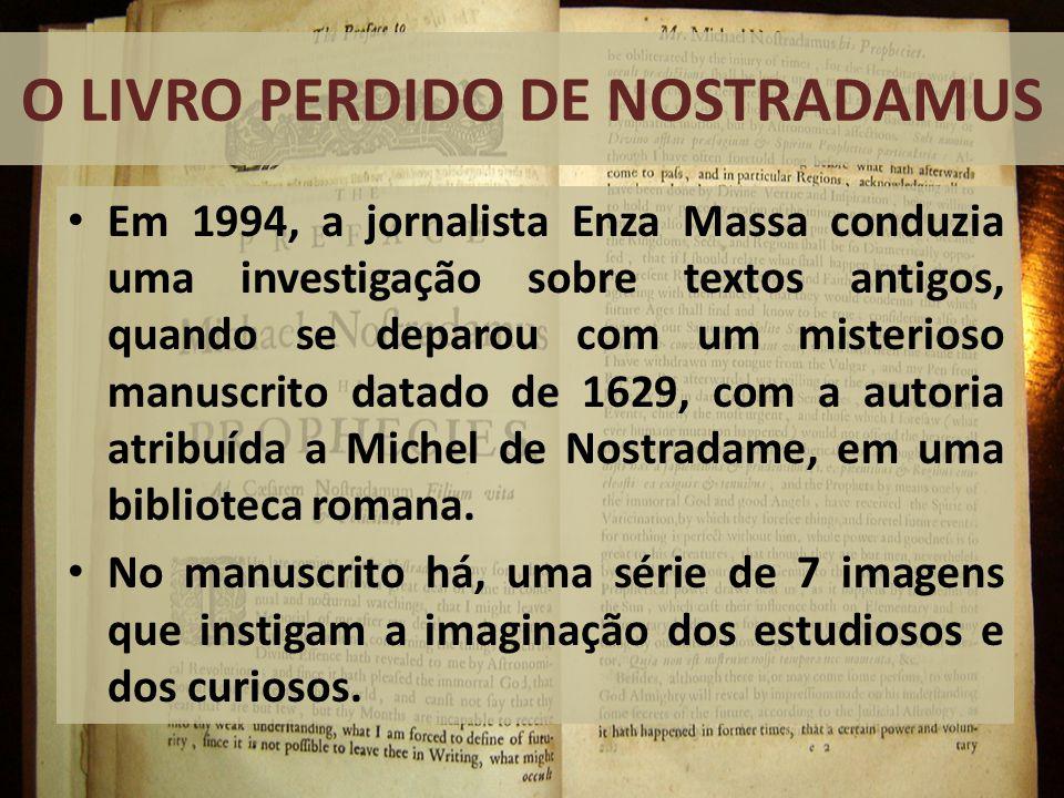 O LIVRO PERDIDO DE NOSTRADAMUS Em 1994, a jornalista Enza Massa conduzia uma investigação sobre textos antigos, quando se deparou com um misterioso manuscrito datado de 1629, com a autoria atribuída a Michel de Nostradame, em uma biblioteca romana.