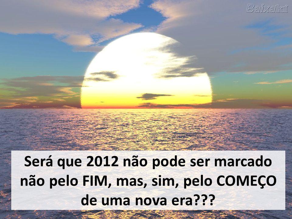 Será que 2012 não pode ser marcado não pelo FIM, mas, sim, pelo COMEÇO de uma nova era???
