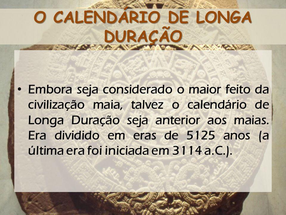 O CALENDÁRIO DE LONGA DURAÇÃO Embora seja considerado o maior feito da civilização maia, talvez o calendário de Longa Duração seja anterior aos maias.