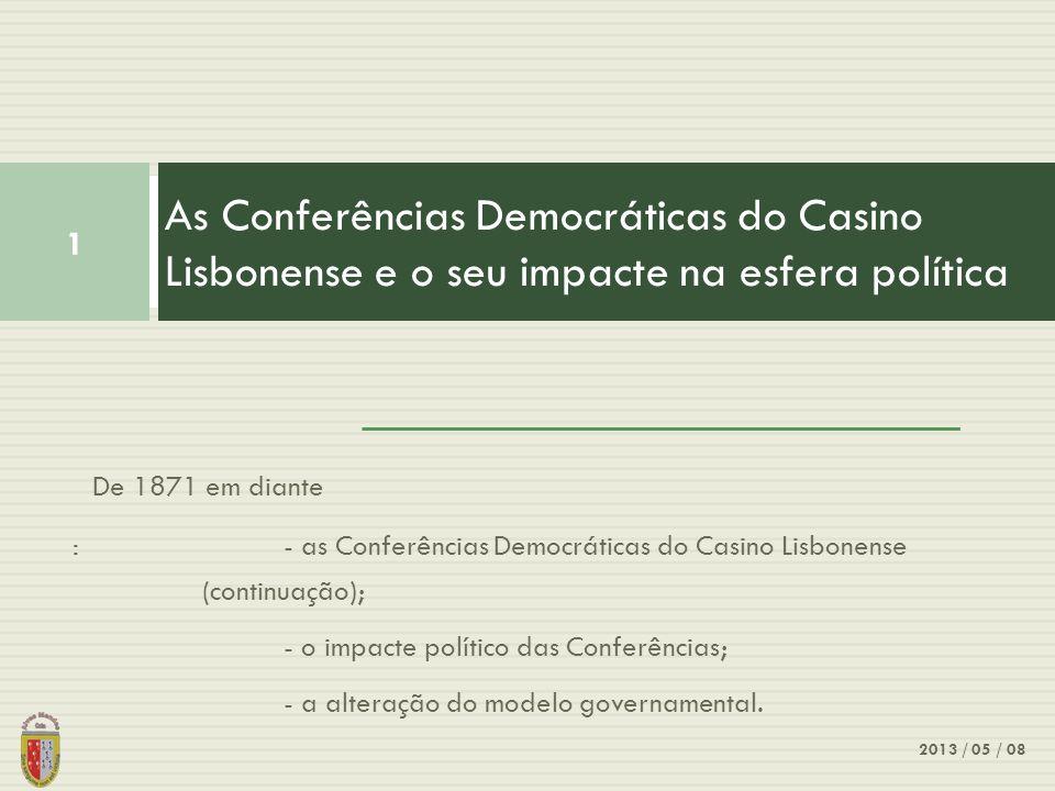 De 1871 em diante : - as Conferências Democráticas do Casino Lisbonense (continuação); - o impacte político das Conferências; - a alteração do modelo governamental.