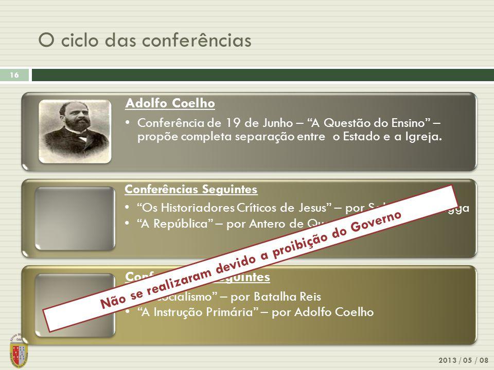 O ciclo das conferências 2013 / 05 / 08 16 Adolfo Coelho Conferência de 19 de Junho – A Questão do Ensino – propõe completa separação entre o Estado e a Igreja.