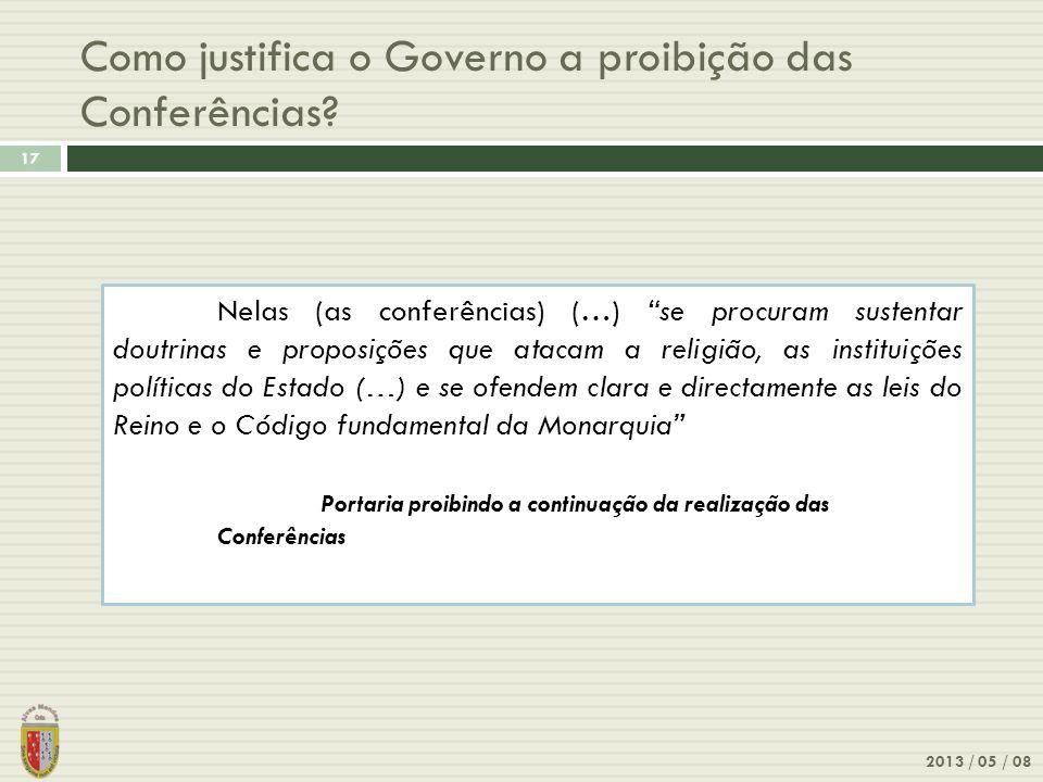 Como justifica o Governo a proibição das Conferências? 2013 / 05 / 08 17 Nelas (as conferências) (…) se procuram sustentar doutrinas e proposições que
