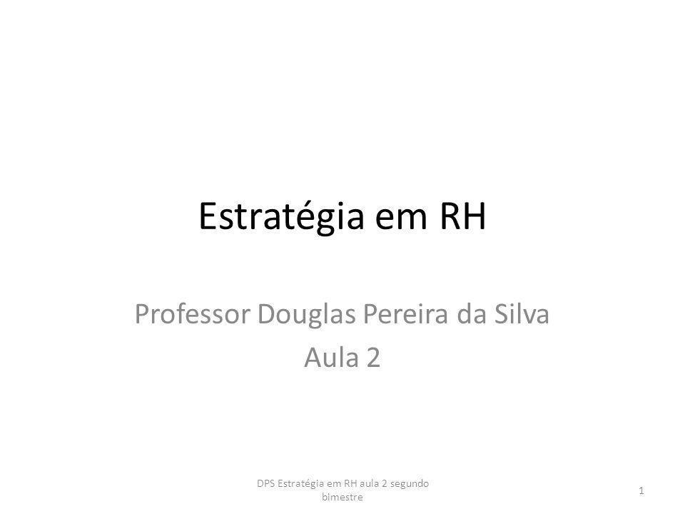 Estratégia em RH Professor Douglas Pereira da Silva Aula 2 1 DPS Estratégia em RH aula 2 segundo bimestre