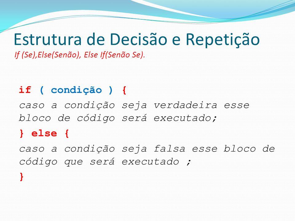 Estrutura de Decisão e Repetição If (Se),Else(Senão), Else If(Senão Se). if ( condição ) { caso a condição seja verdadeira esse bloco de código será e