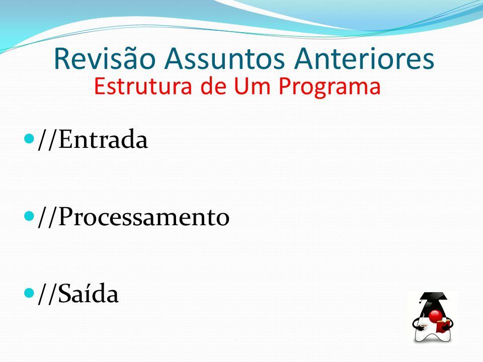 Revisão Assuntos Anteriores Estrutura de Um Programa //Entrada //Processamento //Saída