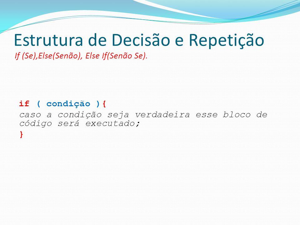 Estrutura de Decisão e Repetição If (Se),Else(Senão), Else If(Senão Se). if ( condição ){ caso a condição seja verdadeira esse bloco de código será ex