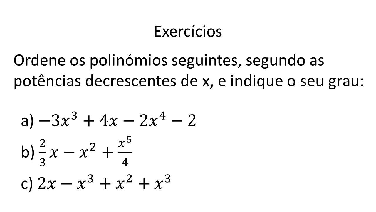 Exercícios Ordene os polinómios seguintes, segundo as potências decrescentes de x, e indique o seu grau: