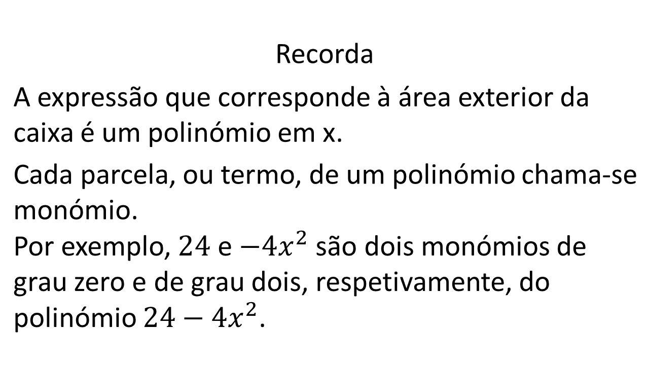 Recorda A expressão que corresponde à área exterior da caixa é um polinómio em x. Cada parcela, ou termo, de um polinómio chama-se monómio.