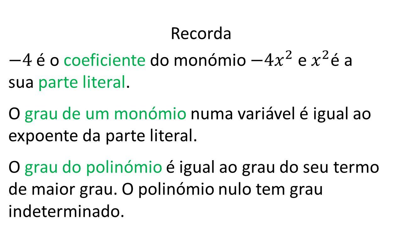 Recorda O grau de um monómio numa variável é igual ao expoente da parte literal. O grau do polinómio é igual ao grau do seu termo de maior grau. O pol