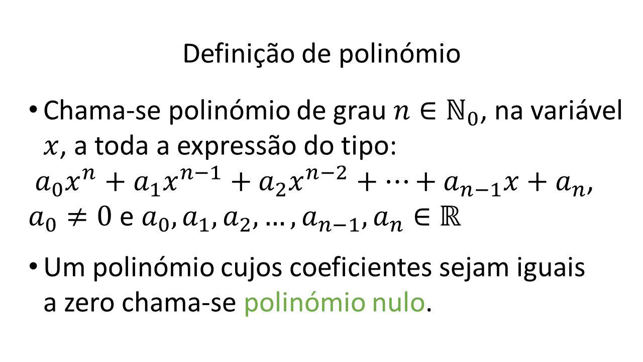 Definição de polinómio Um polinómio cujos coeficientes sejam iguais a zero chama-se polinómio nulo.