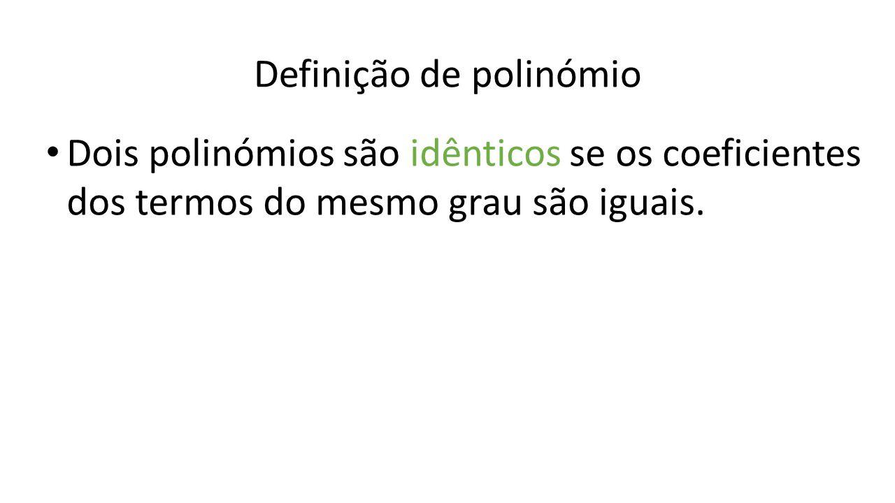 Definição de polinómio Dois polinómios são idênticos se os coeficientes dos termos do mesmo grau são iguais.