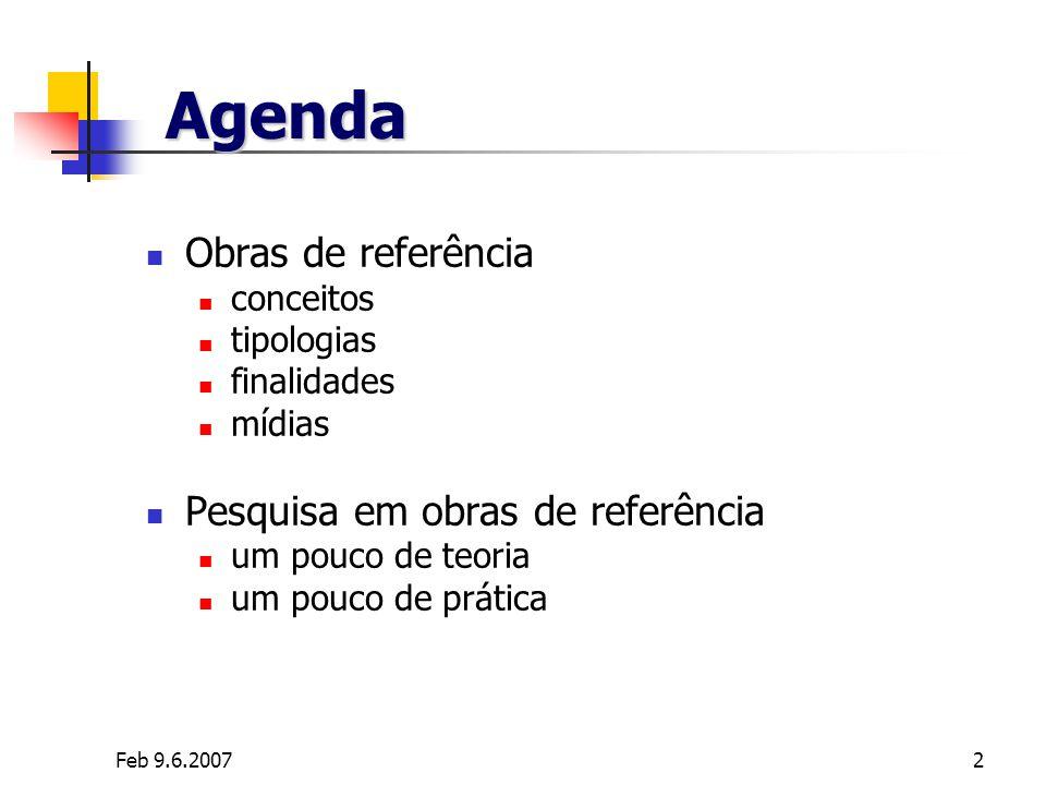 Feb 9.6.20072 Agenda Obras de referência conceitos tipologias finalidades mídias Pesquisa em obras de referência um pouco de teoria um pouco de prátic