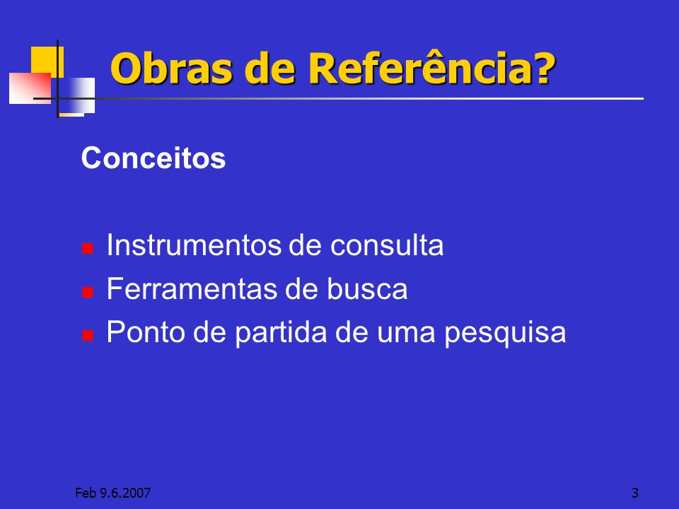 Feb 9.6.20073 Obras de Referência? Conceitos Instrumentos de consulta Ferramentas de busca Ponto de partida de uma pesquisa