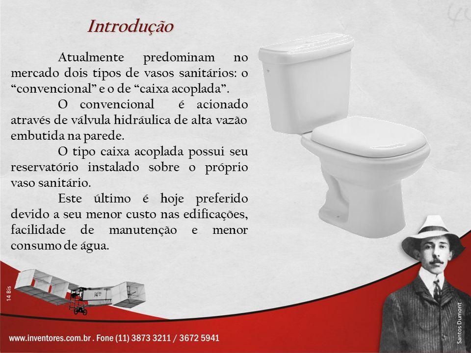 Introdução Atualmente predominam no mercado dois tipos de vasos sanitários: o convencional e o de caixa acoplada. O convencional é acionado através de