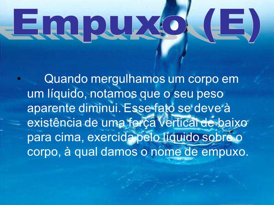 Quando mergulhamos um corpo em um líquido, notamos que o seu peso aparente diminui. Esse fato se deve à existência de uma força vertical de baixo para