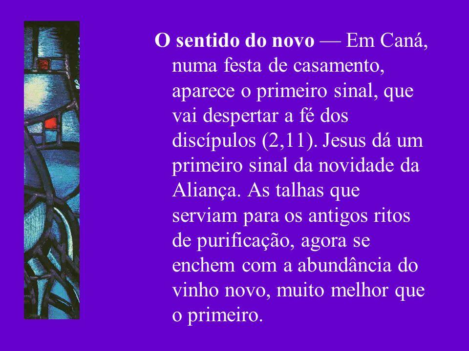 O sentido do novo Em Caná, numa festa de casamento, aparece o primeiro sinal, que vai despertar a fé dos discípulos (2,11). Jesus dá um primeiro sinal