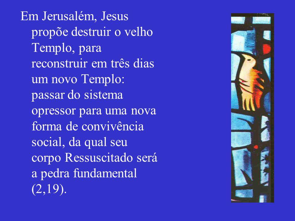 Em Jerusalém, Jesus propõe destruir o velho Templo, para reconstruir em três dias um novo Templo: passar do sistema opressor para uma nova forma de co