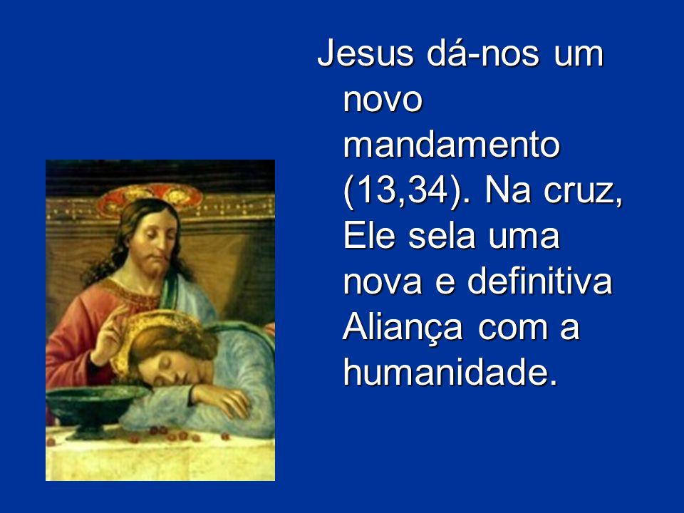 Jesus dá-nos um novo mandamento (13,34). Na cruz, Ele sela uma nova e definitiva Aliança com a humanidade.