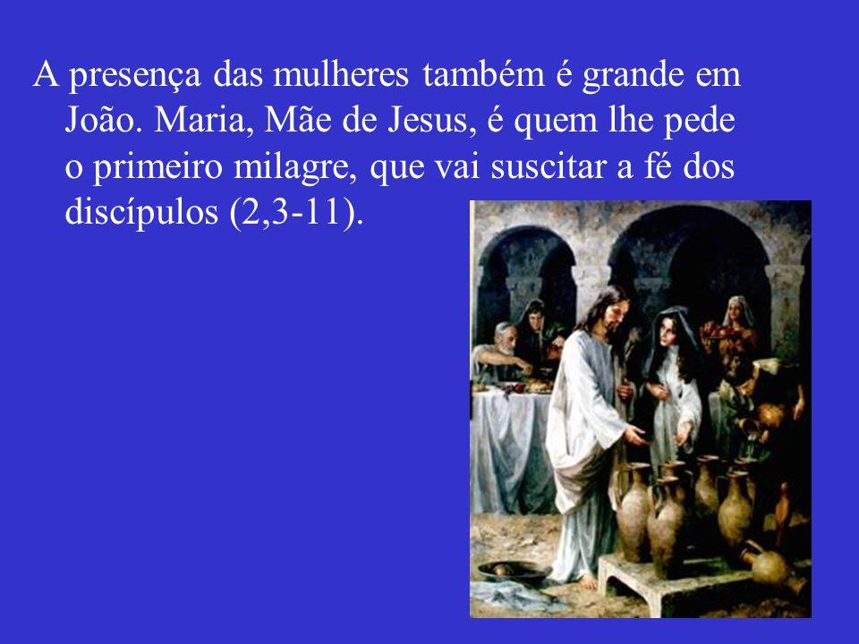 A presença das mulheres também é grande em João. Maria, Mãe de Jesus, é quem lhe pede o primeiro milagre, que vai suscitar a fé dos discípulos (2,3-11