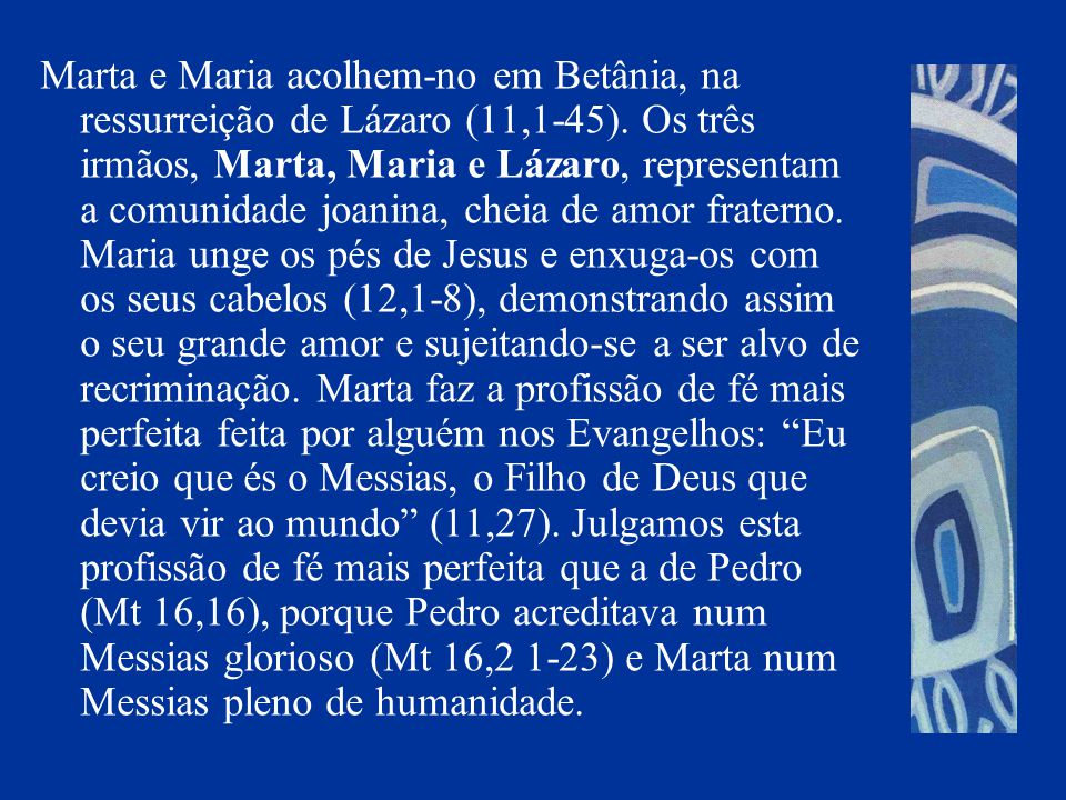 Marta e Maria acolhem-no em Betânia, na ressurreição de Lázaro (11,1-45). Os três irmãos, Marta, Maria e Lázaro, representam a comunidade joanina, che