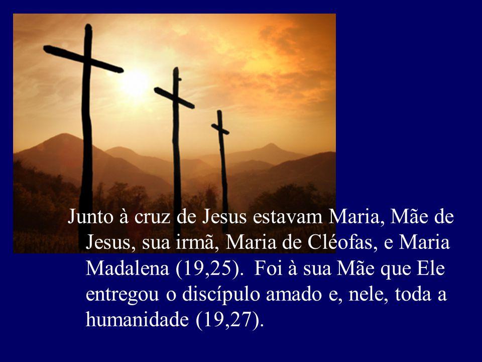 Junto à cruz de Jesus estavam Maria, Mãe de Jesus, sua irmã, Maria de Cléofas, e Maria Madalena (19,25). Foi à sua Mãe que Ele entregou o discípulo am