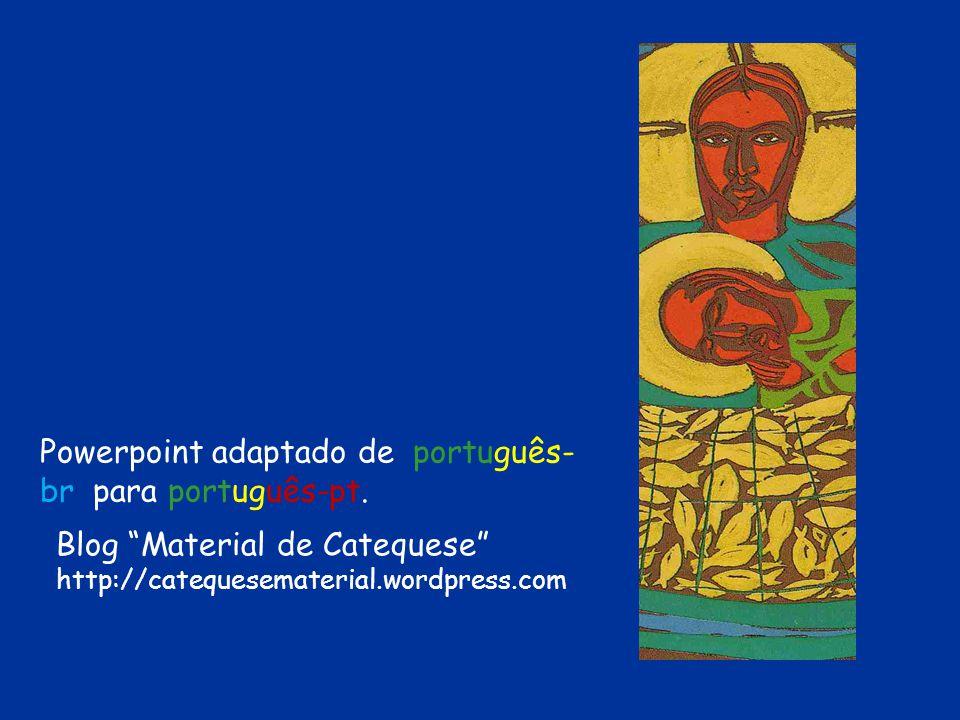 Powerpoint adaptado de português- br para português-pt. Blog Material de Catequese http://catequesematerial.wordpress.com