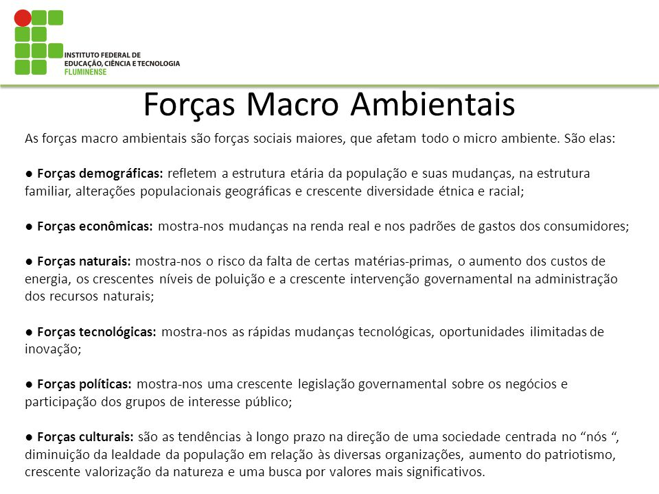 Forças Macro Ambientais As forças macro ambientais são forças sociais maiores, que afetam todo o micro ambiente. São elas: Forças demográficas: reflet