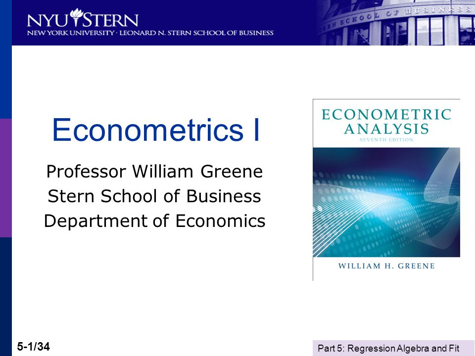 Part 5: Regression Algebra and Fit 5-1/34 Econometrics I Professor William Greene Stern School of Business Department of Economics